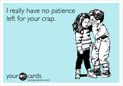 I really have no patience left for your crap.