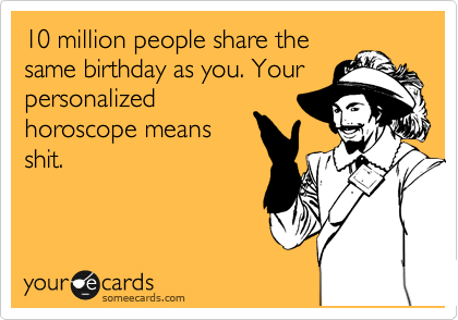 10 million people share the same birthday as you. Your personalized horoscope means shit.