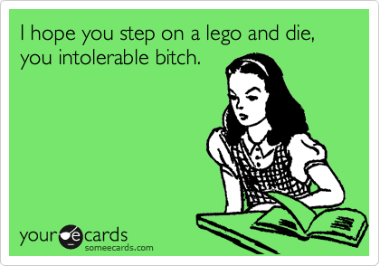 I hope you step on a lego and die, you intolerable bitch.