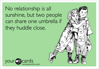 No relationship is all sunshine, but two people can share one umbrella if they huddle close.