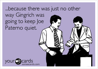 ...because there was just no other way Gingrich was going to keep Joe Paterno quiet.