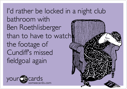 I'd rather be locked in a night club bathroom with Ben Roethlisberger than to have to watch the footage of Cundiff's missed fieldgoal again