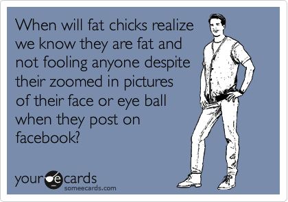 When will fat chicks realize we know they are fat and not fooling anyone despite their zoomed in pictures  of their face or eye ball  when they post on facebook?