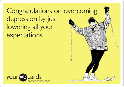 Congratulations on overcoming depression by just lowering all your expectations.