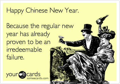 Happy Chinese New Year.  Because the regular new year has already  proven to be an  irredeemable  failure.