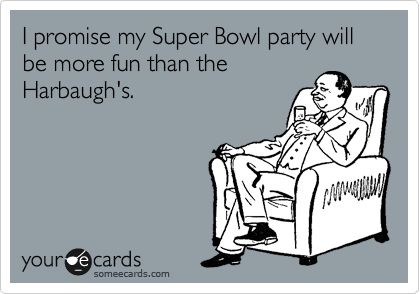 I promise my Super Bowl party will be more fun than the Harbaugh's.