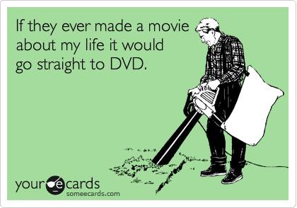 If they ever made a movie about my life it would go straight to DVD.