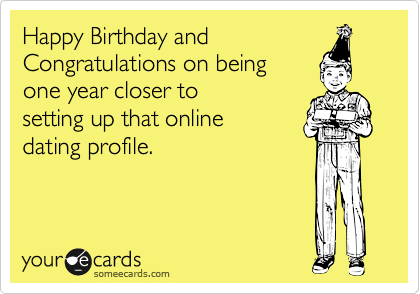 Happy Birthday and Congratulations on being  one year closer to setting up that online dating profile.