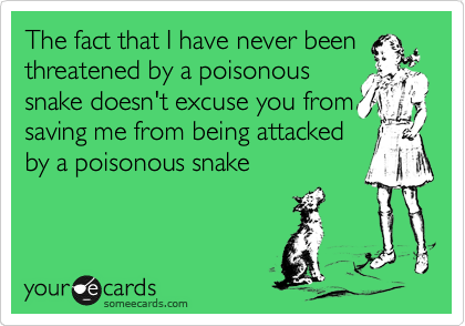 The fact that I have never been threatened by a poisonous snake doesn't excuse you from saving me from being attacked by a poisonous snake