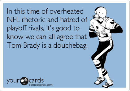 In this time of overheated NFL rhetoric and hatred of playoff rivals, it's good to know we can all agree that Tom Brady is a douchebag.