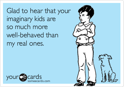 Glad to hear that your imaginary kids are  so much more well-behaved than my real ones.