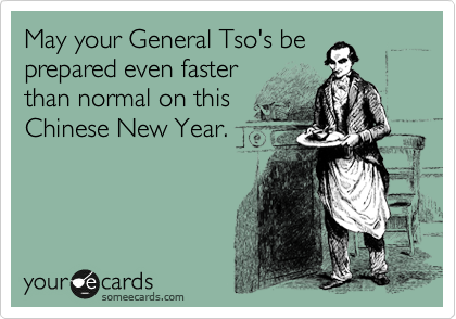 May your General Tso's be prepared even faster than normal on this Chinese New Year.
