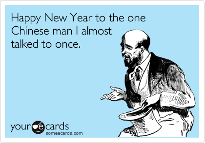 Happy New Year to the one Chinese man I almost talked to once.