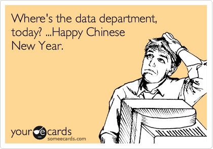Where's the data department, today? ...Happy Chinese New Year.