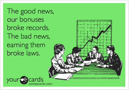 The good news,  our bonuses  broke records.  The bad news, earning them  broke laws.