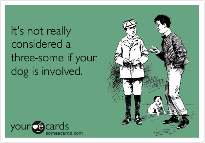 It's not really considered a three-some if your dog is involved.