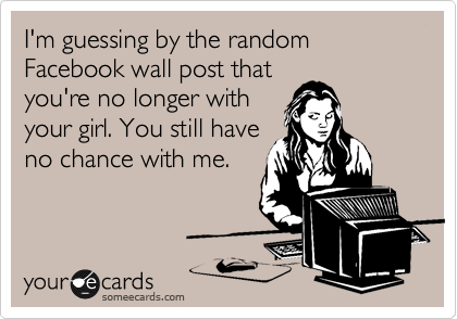 I'm guessing by the random Facebook wall post that you're no longer with your girl. You still have no chance with me.