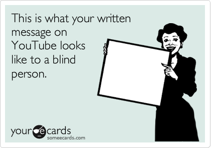 This is what your written message on YouTube looks like to a blind person.