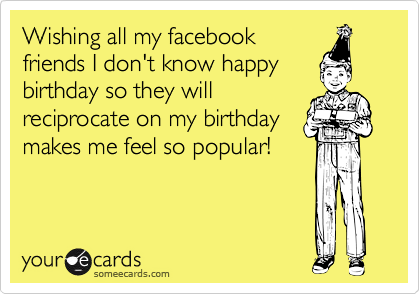 Wishing all my facebook friends I don't know happy birthday so they will reciprocate on my birthday makes me feel so popular!