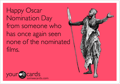 Happy Oscar Nomination Day  from someone who has once again seen none of the nominated films.
