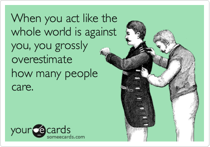 When you act like the whole world is against you, you grossly overestimate how many people care.