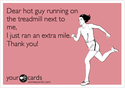 Dear hot guy running on the treadmill next to me,  I just ran an extra mile. Thank you!