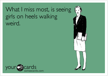 What I miss most, is seeing girls on heels walking weird.