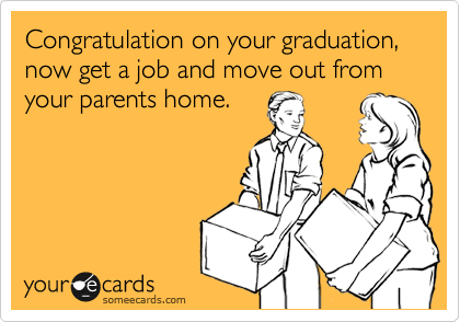 Congratulation on your graduation, now get a job and move out from your parents home.