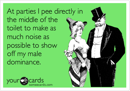 At parties I pee directly in the middle of the toilet to make as much noise as possible to show off my male dominance.