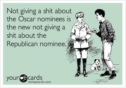 Not giving a shit about the Oscar nominees is the new not giving a shit about the Republican nominee.