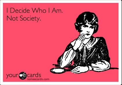 I Decide Who I Am. Not Society.