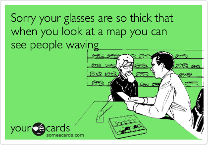 Sorry your glasses are so thick that when you look at a map you can see people waving