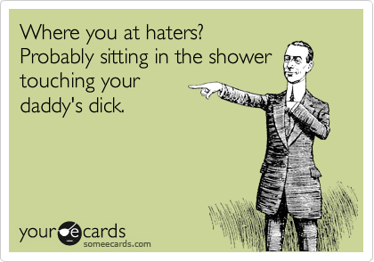 Where you at haters? Probably sitting in the shower touching your daddy's dick.