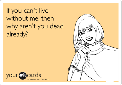 If you can't live  without me, then  why aren't you dead already?