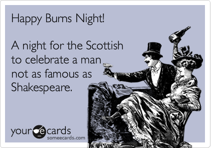 Happy Burns Night!  A night for the Scottish to celebrate a man not as famous as  Shakespeare.