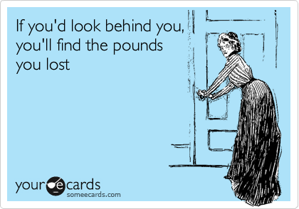 If you'd look behind you, you'll find the pounds  you lost