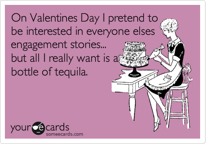 On Valentines Day I pretend to be interested in everyone elses engagement stories... but all I really want is a  bottle of tequila.