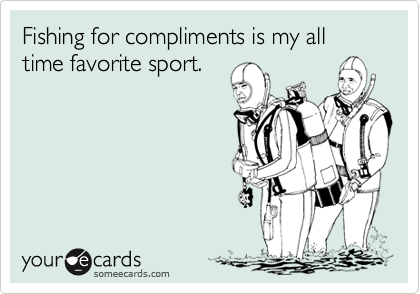 Fishing for compliments is my all time favorite sport.