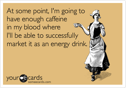 At some point, I'm going to have enough caffeine in my blood where  I'll be able to successfully market it as an energy drink.