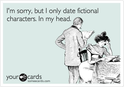 I'm sorry, but I only date fictional characters. In my head.