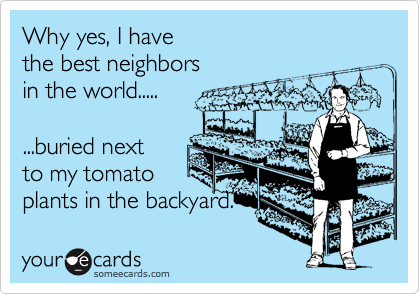 Why yes, I have the best neighbors in the world.....  ...buried next  to my tomato plants in the backyard.