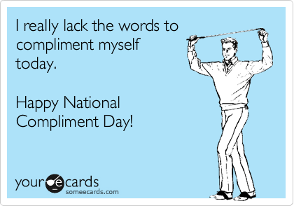 I really lack the words to compliment myself today.    Happy National Compliment Day!