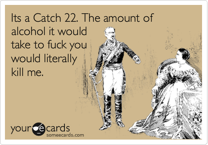 Its a Catch 22. The amount of alcohol it would take to fuck you would literally kill me.