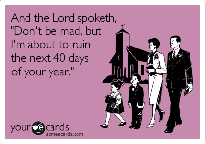 "And the Lord spoketh,   ""Don't be mad, but   I'm about to ruin  the next 40 days  of your year."""