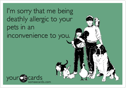 I'm sorry that me being deathly allergic to your pets in an inconvenience to you.