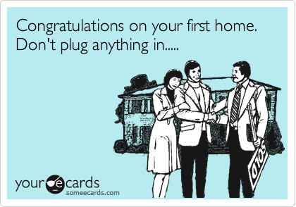 Congratulations on your first home.  Don't plug anything in.....