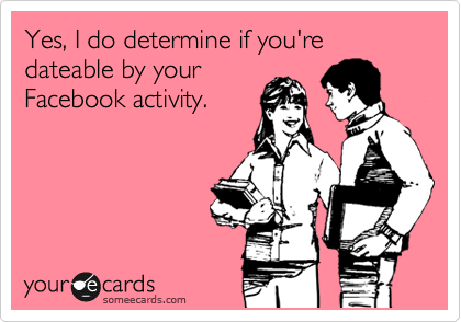 Yes, I do determine if you're dateable by your Facebook activity.