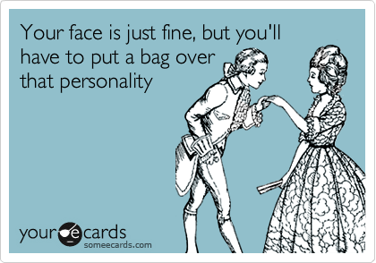 Your face is just fine, but you'll have to put a bag over that personality