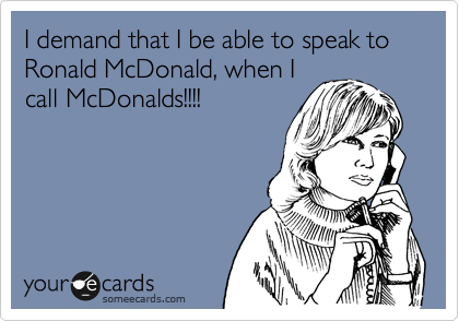 I demand that I be able to speak to Ronald McDonald, when I call McDonalds!!!!