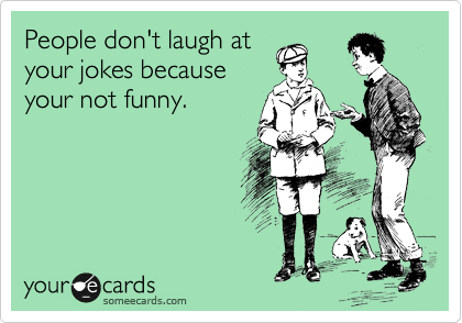 People don't laugh at your jokes because your not funny.
